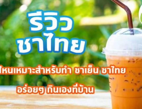 รีวิวชาแบบไหนเหมาะสำหรับทำ ชาเย็น ชาไทย อร่อยๆ กินเองที่บ้าน